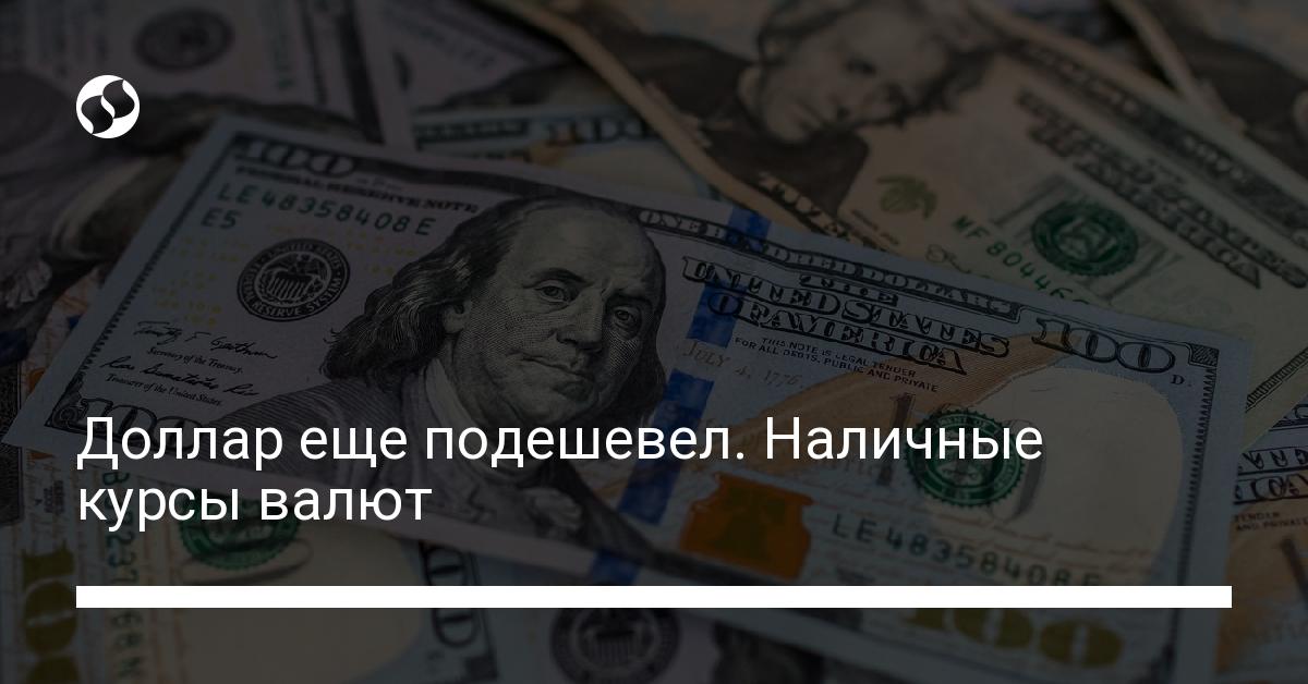 Доллар еще подешевел. Наличные курсы валют